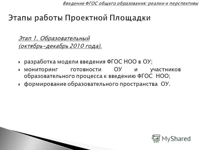 Этап 1. Образовательный (октябрь-декабрь 2010 года). разработка модели введения ФГОС НОО в ОУ; мониторинг готовности ОУ и участников образовательного процесса к введению ФГОС НОО; формирование образовательного пространства ОУ.