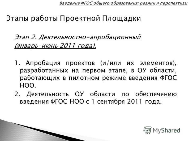 Этап 2. Деятельностно-апробационный (январь-июнь 2011 года). 1. Апробация проектов (и/или их элементов), разработанных на первом этапе, в ОУ области, работающих в пилотном режиме введения ФГОС НОО. 2. Деятельность ОУ области по обеспечению введения Ф