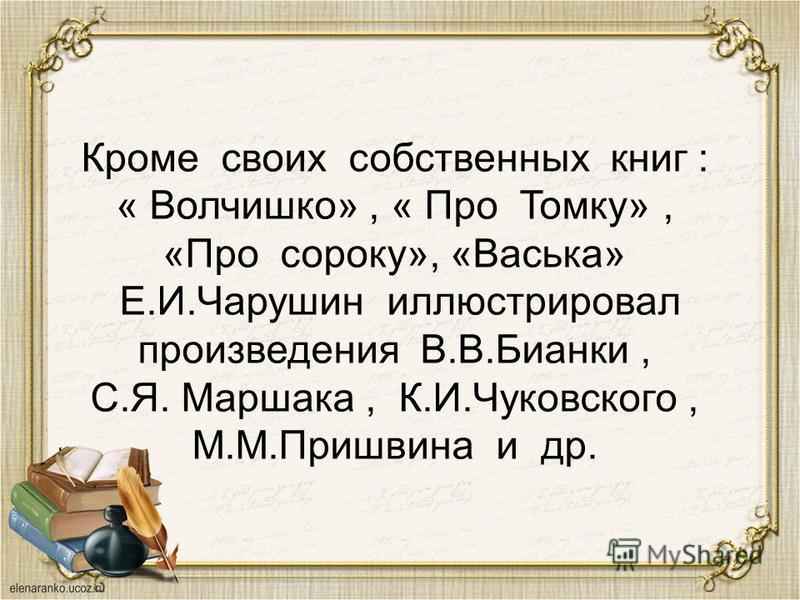 Кроме своих собственных книг : « Волчишко», « Про Томку», «Про сороку», «Васька» Е.И.Чарушин иллюстрировал произведения В.В.Бианки, С.Я. Маршака, К.И.Чуковского, М.М.Пришвина и др.
