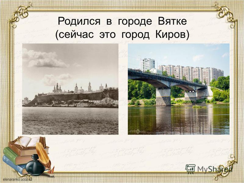 Родился в городе Вятке (сейчас это город Киров)