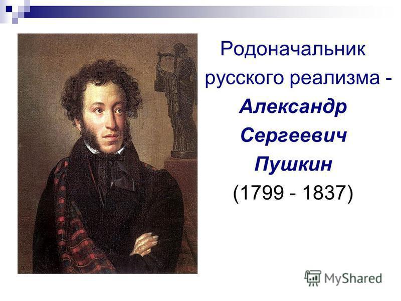 Родоначальник русского реализма - Александр Сергеевич Пушкин (1799 - 1837)