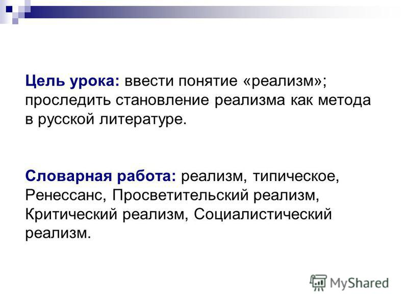 Цель урока: ввести понятие «реализм»; проследить становление реализма как метода в русской литературе. Словарная работа: реализм, типическое, Ренессанс, Просветительский реализм, Критический реализм, Социалистический реализм.