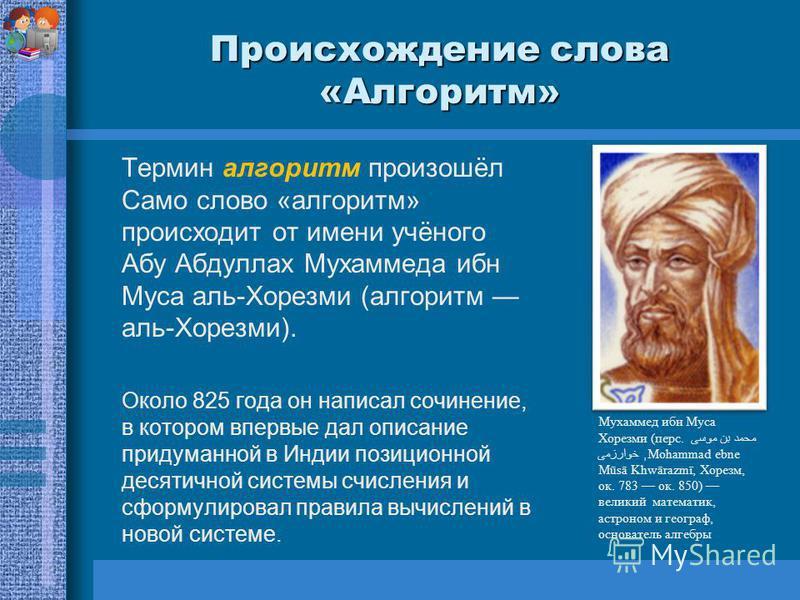 Происхождение слова «Алгоритм» Термин алгоритм произошёл Само слово «алгоритм» происходит от имени учёного Абу Абдуллах Мухаммеда ибн Муса аль-Хорезми (алгоритм аль-Хорезми). Около 825 года он написал сочинение, в котором впервые дал описание придума