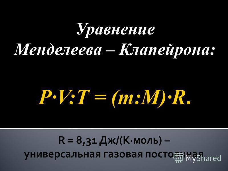 Уравнение Менделеева – Клапейрона: R = 8,31 Дж/(Кмоль) – универсальная газовая постоянная