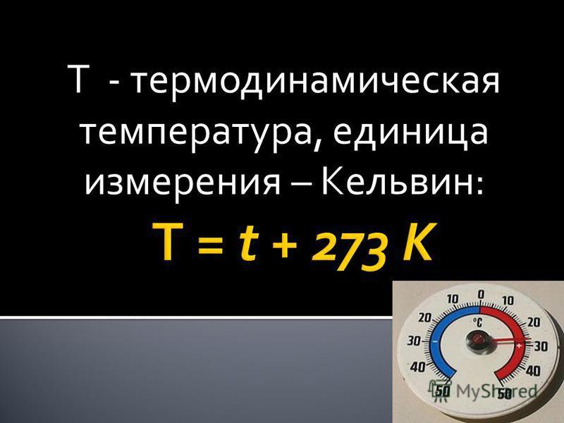 Т - термодинамическая температура, единица измерения – Кельвин: