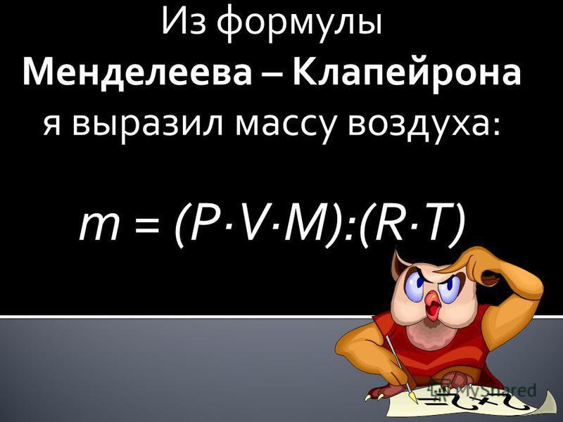 Из формулы Менделеева – Клапейрона я выразил массу воздуха: m = (PVM):(RT)