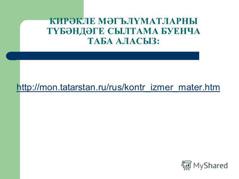 КИРӘКЛЕ МӘГЪЛҮМАТЛАРНЫ ТҮБӘНДӘГЕ СЫЛТАМА БУЕНЧА ТАБА АЛАСЫЗ: http://mon.tatarstan.ru/rus/kontr_izmer_mater.htm