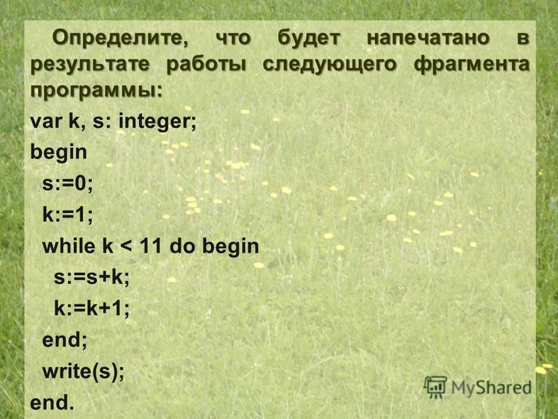 Определите, что будет напечатано в результате работы следующего фрагмента программы: var k, s: integer; begin s:=0; k:=1; while k < 11 do begin s:=s+k; k:=k+1; end; write(s); end.