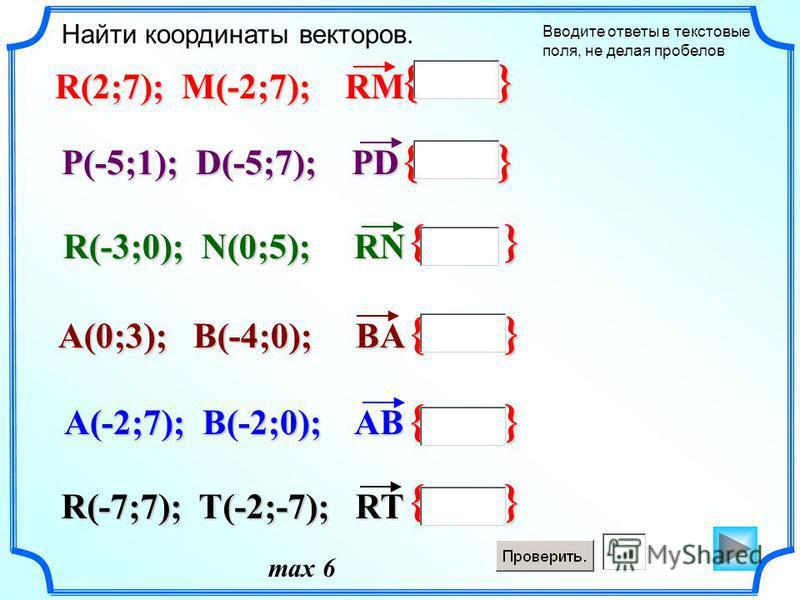 { } Найти координаты векторов. Вводите ответы в текстовые поля, не делая пробелов R(2;7); M(-2;7); RM P(-5;1); D(-5;7); PD R(-3;0); N(0;5); RN A(0;3); B(-4;0); BA R(-7;7); T(-2;-7); RT A(-2;7); B(-2;0); AB { } max 6