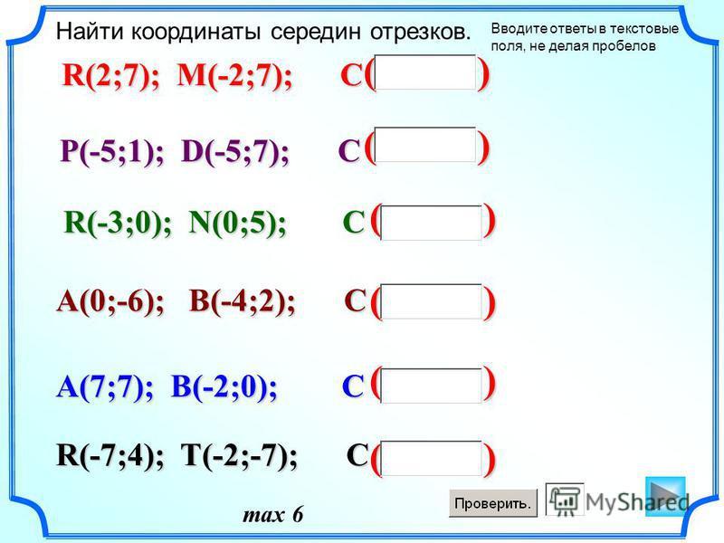 ( ) Найти координаты середин отрезков. R(2;7); M(-2;7); C P(-5;1); D(-5;7); C R(-3;0); N(0;5); C A(0;-6); B(-4;2); C R(-7;4); T(-2;-7); C A(7;7); B(-2;0); C max 6 Вводите ответы в текстовые поля, не делая пробелов
