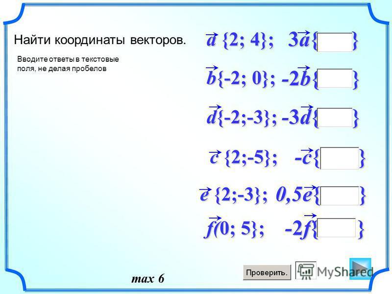 -2f{ } f(0; 5}; 0,5e{ } -c{ } -3d{ } -2b{ } 3a{ } d{-2;-3}; b{-2; 0}; a {2; 4}; Найти координаты векторов. c {2;-5}; e {2;-3}; Вводите ответы в текстовые поля, не делая пробелов max 6