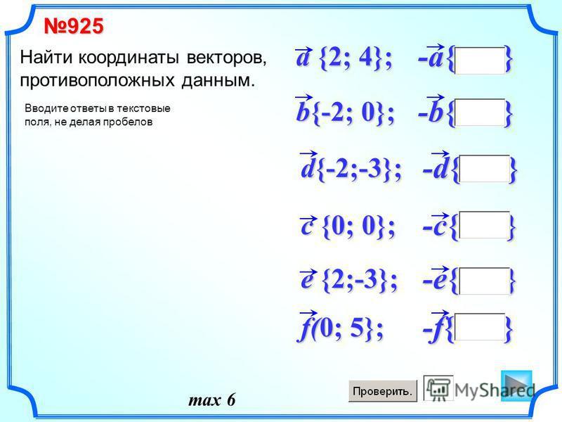 -e{ } -d{ } d{-2;-3}; -c{ } -b{ } b{-2; 0}; -a{ } a {2; 4}; Найти координаты векторов, противоположных данным. c {0; 0}; e {2;-3}; -f{ } f(0; 5}; 925 Вводите ответы в текстовые поля, не делая пробелов max 6