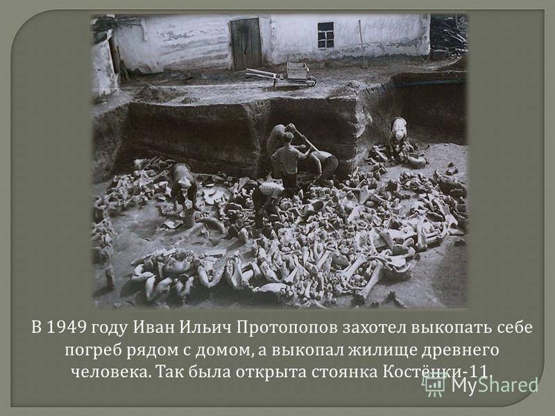 В 1949 году Иван Ильич Протопопов захотел выкопать себе погреб рядом с домом, а выкопал жилище древнего человека. Так была открыта стоянка Костёнки -11.