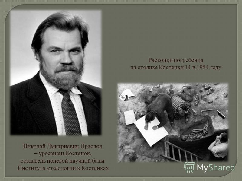 Николай Дмитриевич Праслов – уроженец Костенок, создатель полевой научной базы Института археологии в Костенках Раскопки погребения на стоянке Костенки 14 в 1954 году