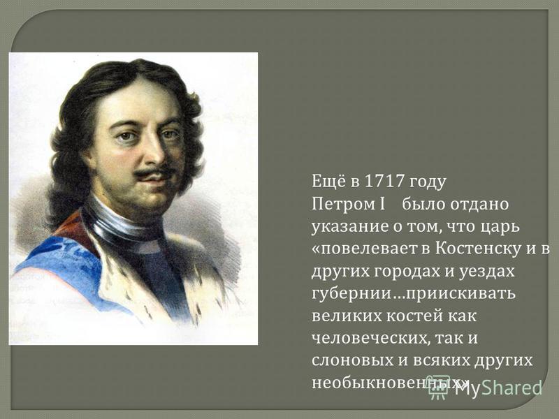 Ещё в 1717 году Петром I было отдано указание о том, что царь « повелевает в Костенску и в других городах и уездах губернии … приискивать великих костей как человеческих, так и слоновых и всяких других необыкновенных »