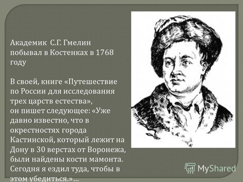 Академик С. Г. Гмелин побывал в Костенках в 1768 году В своей, книге « Путешествие по России для исследования трех царств естества », он пишет следующее : « Уже давно известно, что в окрестностях города Кастинской, который лежит на Дону в 30 верстах