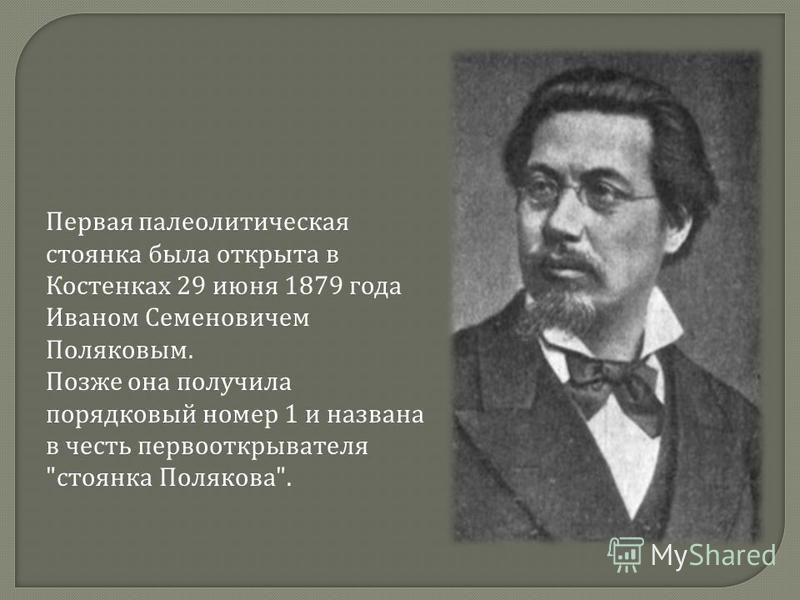 Первая палеолитическая стоянка была открыта в Костенках 29 июня 1879 года Иваном Семеновичем Поляковым. Позже она получила порядковый номер 1 и названа в честь первооткрывателя  стоянка Полякова .