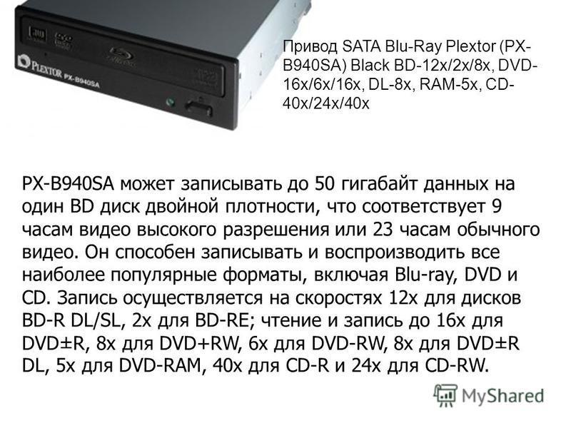 Привод SATA Blu-Ray Plextor (PX- B940SA) Black BD-12 х/2x/8x, DVD- 16x/6x/16x, DL-8x, RAM-5x, CD- 40x/24x/40x PX-B940SA может записывать до 50 гигабайт данных на один BD диск двойной плотности, что соответствует 9 часам видео высокого разрешения или