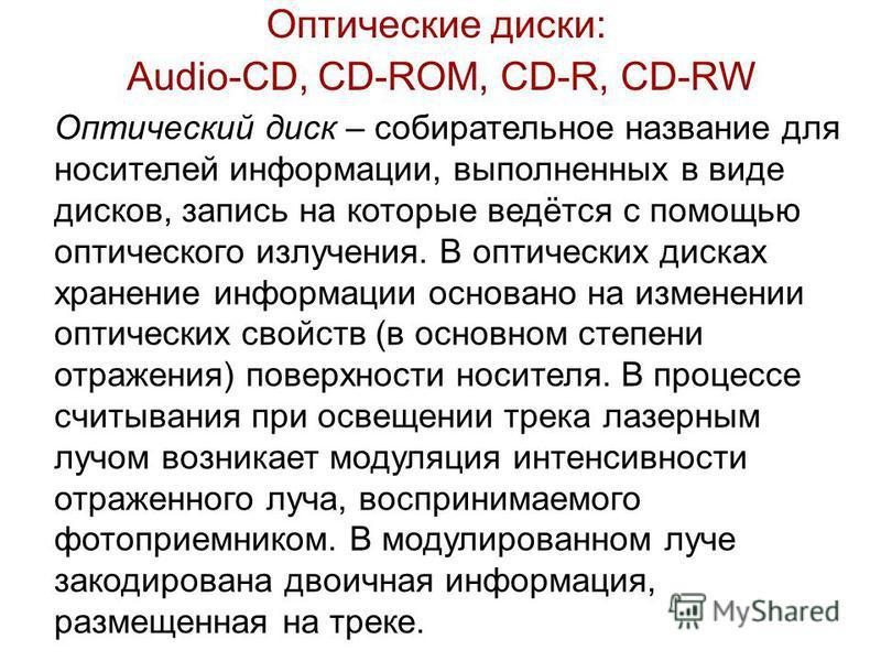 Оптические диски: Audio-CD, CD-ROM, CD-R, CD-RW Оптический диск – собирательное название для носителей информации, выполненных в виде дисков, запись на которые ведётся с помощью оптического излучения. В оптических дисках хранение информации основано