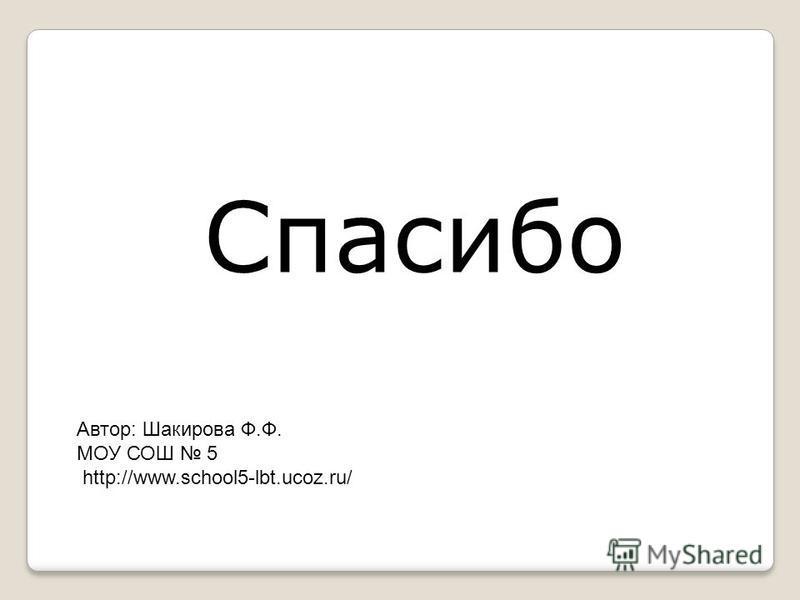 Спасибо Автор: Шакирова Ф.Ф. МОУ СОШ 5 http://www.school5-lbt.ucoz.ru/