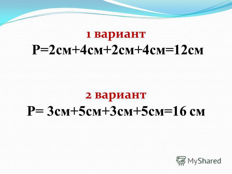 1 вариант Р=2 см+4 см+2 см+4 см=12 см 2 вариант Р= 3 см+5 см+3 см+5 см=16 см