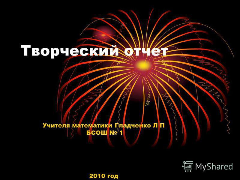 Творческий отчет Учителя математики Гладченко Л П БСОШ 1 2010 год
