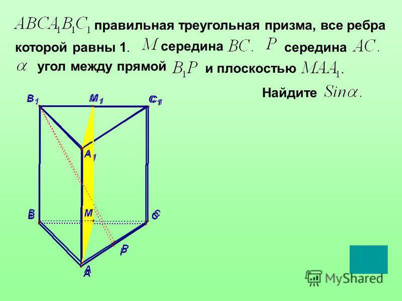 правильная треугольная призма, все ребра которой равны 1. середина угол между прямой и плоскостью Найдите