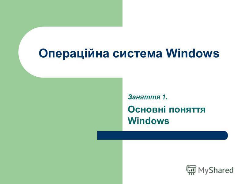 Операційна система Windows Заняття 1. Основні поняття Windows