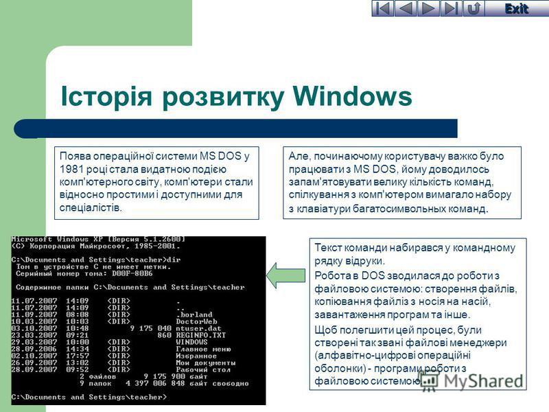 Exit Історія розвитку Windows Поява операційної системи MS DOS у 1981 році стала видатною подією комп'ютерного світу, комп'ютери стали відносно простими і доступними для спеціалістів. Текст команди набирався у командному рядку відруки. Робота в DOS з