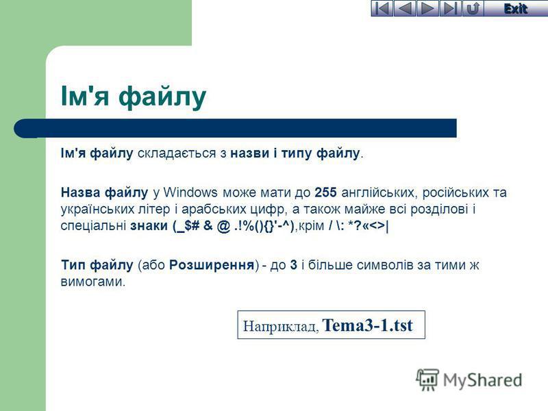 Exit Ім'я файлу Ім'я файлу складається з назви і типу файлу. Назва файлу у Windows може мати до 255 англійських, російських та українських літер і арабських цифр, а також майже всі розділові і спеціальні знаки (_$# & @.!%(){}'-^),крім / \: *?«<>| Тип