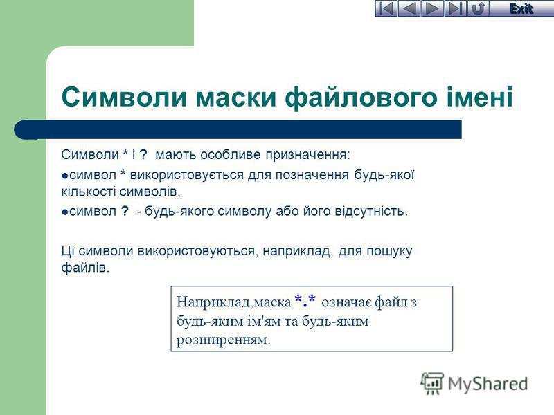 Exit Символи маски файлового імені Символи * і ? мають особливе призначення: символ * використовується для позначення будь-якої кількості символів, символ ? - будь-якого символу або його відсутність. Ці символи використовуються, наприклад, для пошуку
