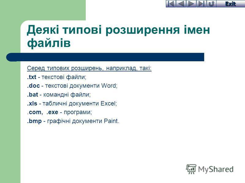 Exit Деякі типові розширення імен файлів Серед типових розширень, наприклад, такі:.txt - текстові файли;.doc - текстові документи Word;.bat - командні файли;.xls - табличні документи Excel;.com,.exe - програми;.bmp - графічні документи Paint.