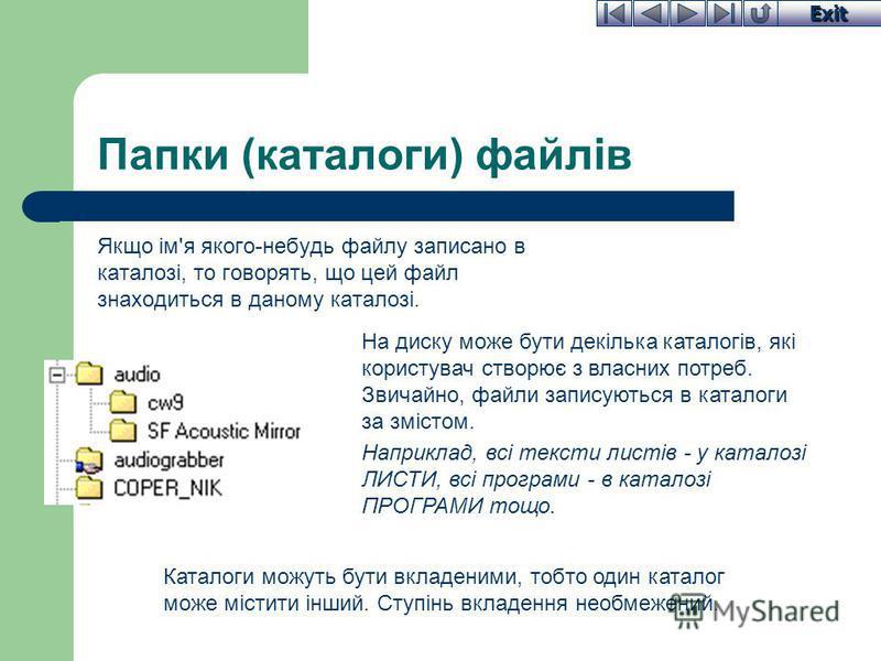 Exit Папки (каталоги) файлів Якщо ім'я якого-небудь файлу записано в каталозі, то говорять, що цей файл знаходиться в даному каталозі. На диску може бути декілька каталогів, які користувач створює з власних потреб. Звичайно, файли записуються в катал