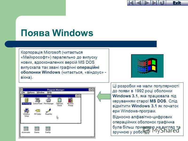 Exit Поява Windows Корпорація Microsoft (читається «Майкрософт») паралельно до випуску нових, вдосконалених версій MS DOS випускала так звані графічні операційні оболонки Windows (читається, «віндоус» - вікна). Ці розробки не мали популярності до поя