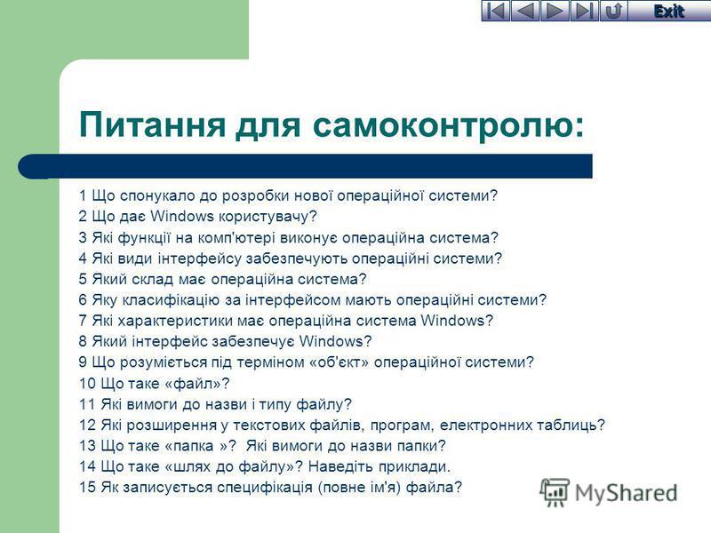 Exit Питання для самоконтролю: 1 Що спонукало до розробки нової операційної системи? 2 Що дає Windows користувачу? 3 Які функції на комп'ютері виконує операційна система? 4 Які види інтерфейсу забезпечують операційні системи? 5 Який склад має операці