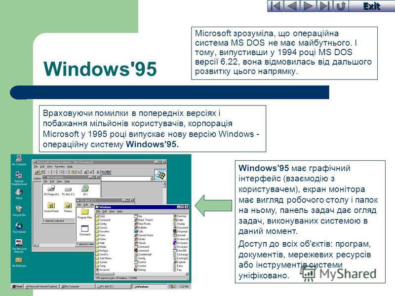Exit Windows'95 Microsoft зрозуміла, що операційна система MS DOS не має майбутнього. І тому, випустивши у 1994 році MS DOS версії 6.22, вона відмовилась від дальшого розвитку цього напрямку. Windows'95 має графічний інтерфейс (взаємодію з користувач