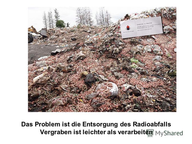 Das Problem ist die Entsorgung des Radioabfalls Vergraben ist leichter als verarbeiten