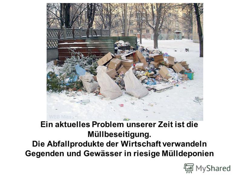 Ein aktuelles Problem unserer Zeit ist die Müllbeseitigung. Die Abfallprodukte der Wirtschaft verwandeln Gegenden und Gewässer in riesige Mülldeponien