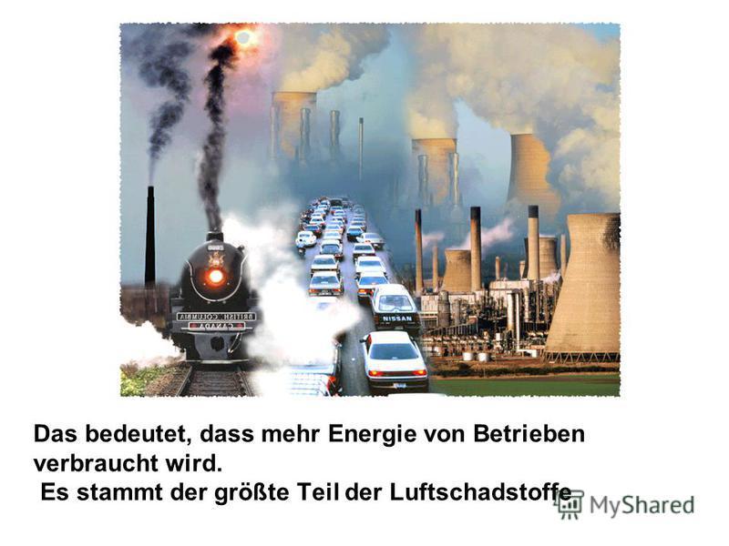 Das bedeutet, dass mehr Energie von Betrieben verbraucht wird. Es stammt der größte Teil der Luftschadstoffe