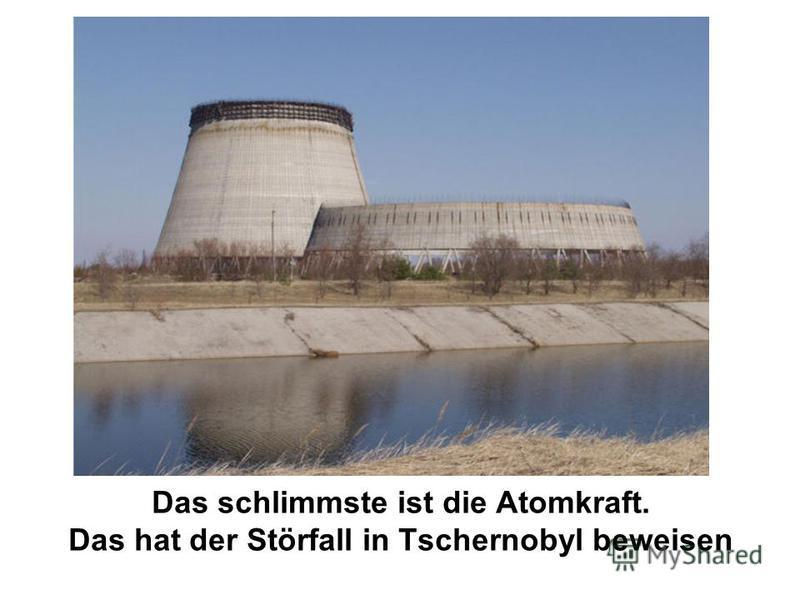 Das schlimmste ist die Atomkraft. Das hat der Störfall in Tschernobyl beweisen