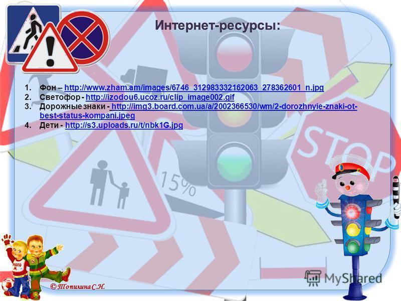 © Топилина С.Н. 1. Фон – http://www.zham.am/images/6746_312983332162063_278362601_n.jpghttp://www.zham.am/images/6746_312983332162063_278362601_n.jpg 2. Светофор - http://izodou6.ucoz.ru/clip_image002.gifhttp://izodou6.ucoz.ru/clip_image002. gif 3. Д