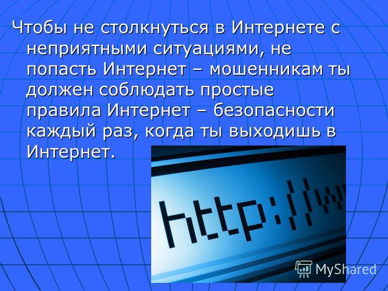 Чтобы не столкнуться в Интернете с неприятными ситуациями, не попасть Интернет – мошенникам ты должен соблюдать простые правила Интернет – безопасности каждый раз, когда ты выходишь в Интернет.
