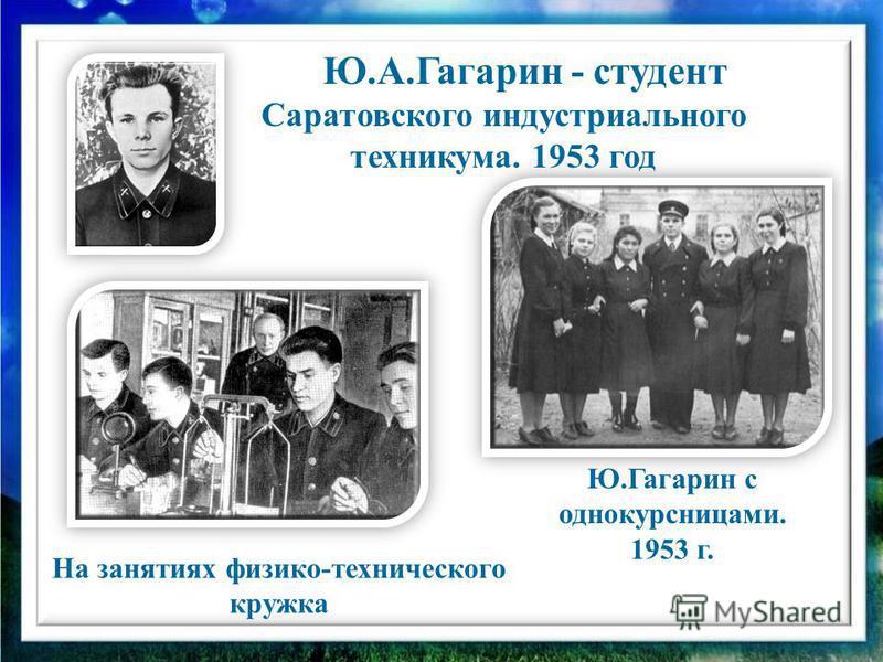 Ю.Гагарин с однокурсницами. 1953 г. На занятиях физико-технического кружка Ю.А.Гагарин - студент Саратовского индустриального техникума. 1953 год