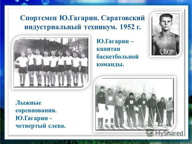 Спортсмен Ю.Гагарин. Саратовский индустриальный техникум. 1952 г. Лыжные соревнования. Ю.Гагарин - четвертый слева. Ю.Гагарин – капитан баскетбольной команды.