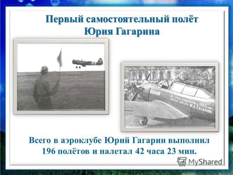 Всего в аэроклубе Юрий Гагарин выполнил 196 полётов и налетал 42 часа 23 мин. Первый самостоятельный полёт Юрия Гагарина