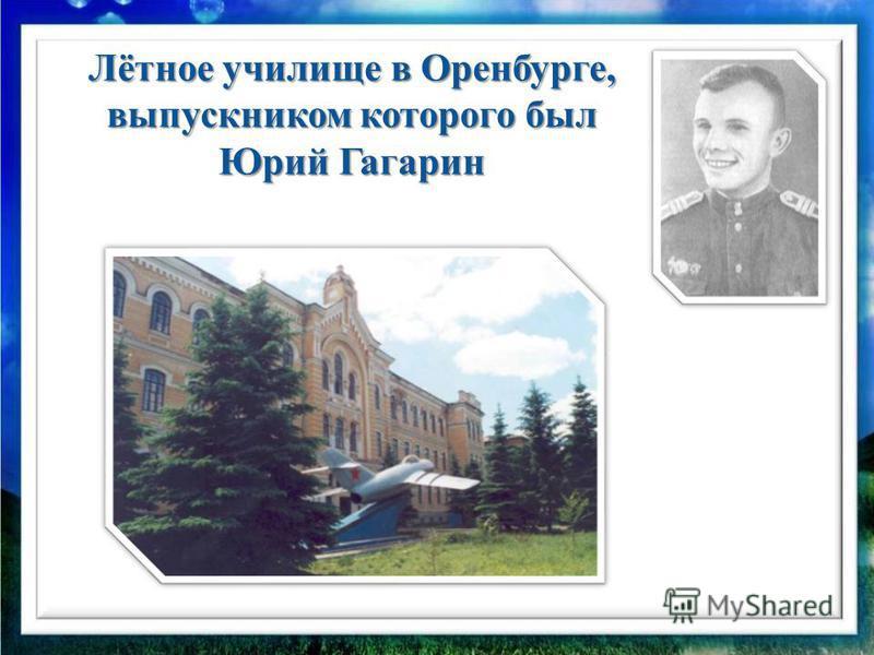 Лётное училище в Оренбурге, выпускником которого был Юрий Гагарин