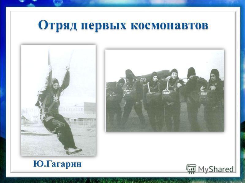 Отряд первых космонавтов Отряд первых космонавтов Ю.Гагарин
