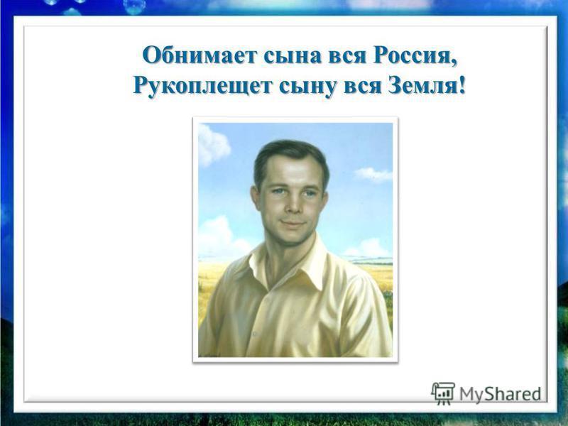 Обнимает сына вся Россия, Рукоплещет сыну вся Земля!