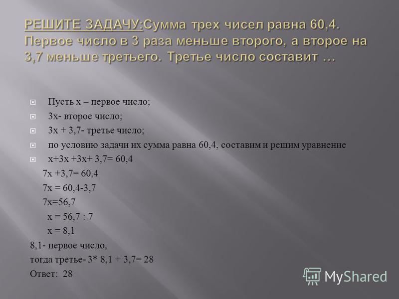 Пусть х – первое число ; 3 х - второе число ; 3 х + 3,7- третье число ; по условию задачи их сумма равна 60,4, составим и решим уравнение х +3 х +3 х + 3,7= 60,4 7 х +3,7= 60,4 7 х = 60,4-3,7 7 х =56,7 х = 56,7 : 7 х = 8,1 8,1- первое число, тогда тр