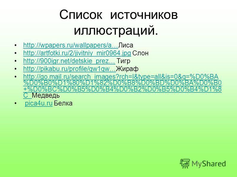 Список источников иллюстраций. http://wpapers.ru/wallpapers/a…Лисаhttp://wpapers.ru/wallpapers/a… http://artfotki.ru/2/jivitniy_mir0964. jpg Слонhttp://artfotki.ru/2/jivitniy_mir0964. jpg http://900igr.net/detskie_prez… Тигрhttp://900igr.net/detskie_